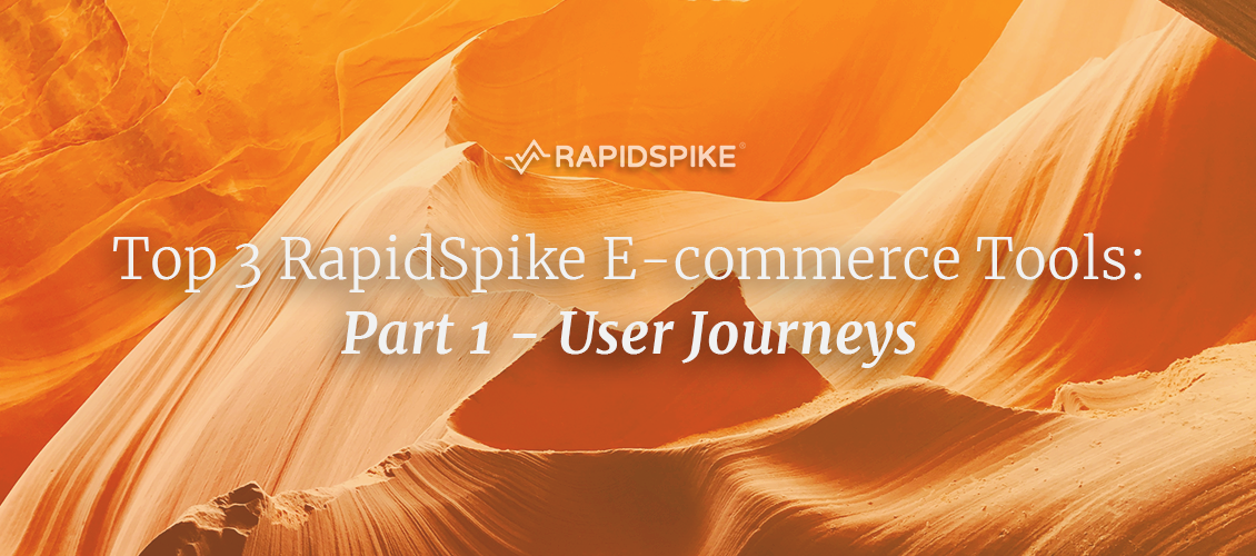 Top 3 RapidSpike E-commerce Tools: Part 1 - User Journeys