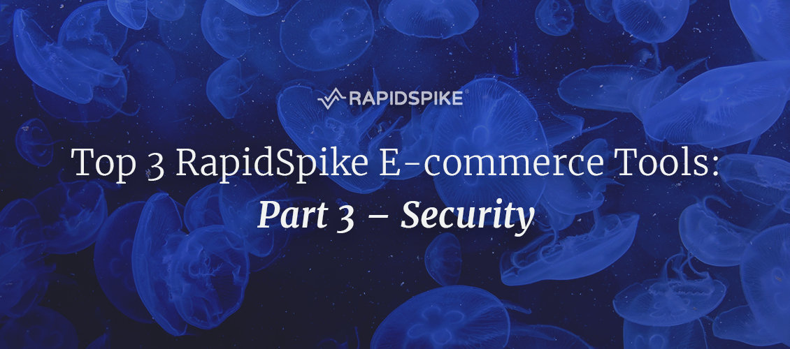 Top 3 RapidSpike E-commerce Tools- Part 3 – Security