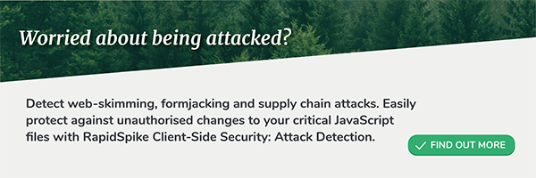 Worried about being attacked? Detect web-skimming, formjacking and supply chain attacks. Easily protect against unauthorised changes to your critical JavaScript files with RapidSpike Client-Side Security: Attack Detection.