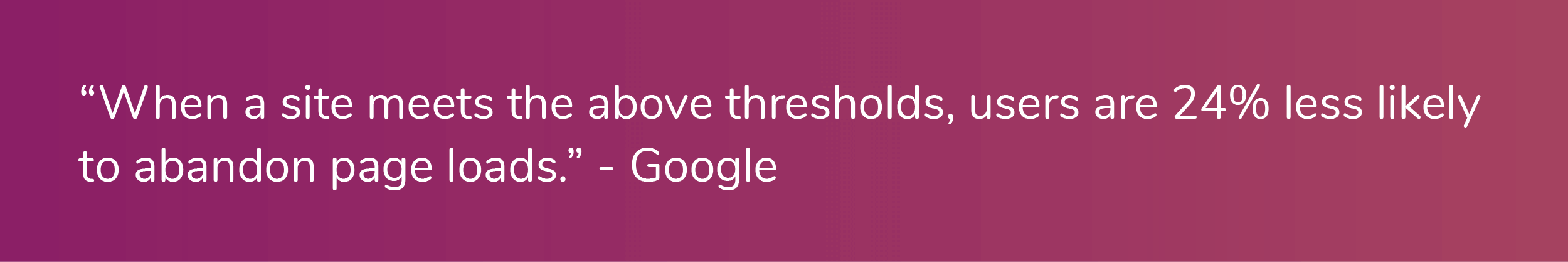 """""""When a site meets the above thresholds, users are 24% less likely to  abandon page  loads."""" - Google"""